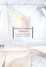 Revoluţia Română televizată<br> Contribuţii la istoria culturală a mediilor